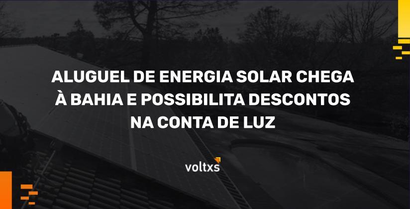 Aluguel de energia solar chega a Bahia e possibilita descontos na conta de luz