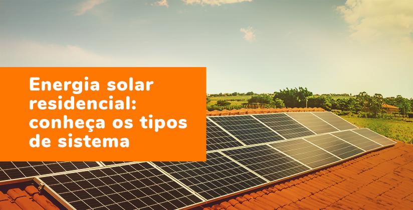 Energia solar residencial: conheça os tipos de sistema